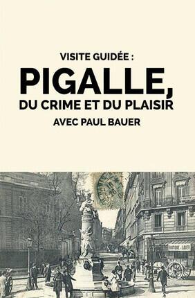 VISITE GUIDEE : PIGALLE, DU CRIME ET DU PLAISIR PAR PAUL BAUER