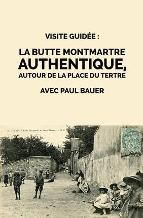 VISITE GUIDEE : LA BUTTE MONTMARTRE AUTHENTIQU, AUTOUR DE LA PLACE DU TERTRE PAR PAUL BAUER